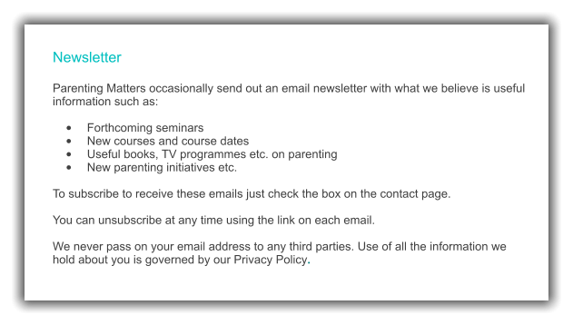 Newsletter  Parenting Matters occasionally send out an email newsletter with what we believe is useful information such as:  •	Forthcoming seminars •	New courses and course dates •	Useful books, TV programmes etc. on parenting  •	New parenting initiatives etc.  To subscribe to receive these emails just check the box on the contact page.  You can unsubscribe at any time using the link on each email.  We never pass on your email address to any third parties. Use of all the information we hold about you is governed by our Privacy Policy.